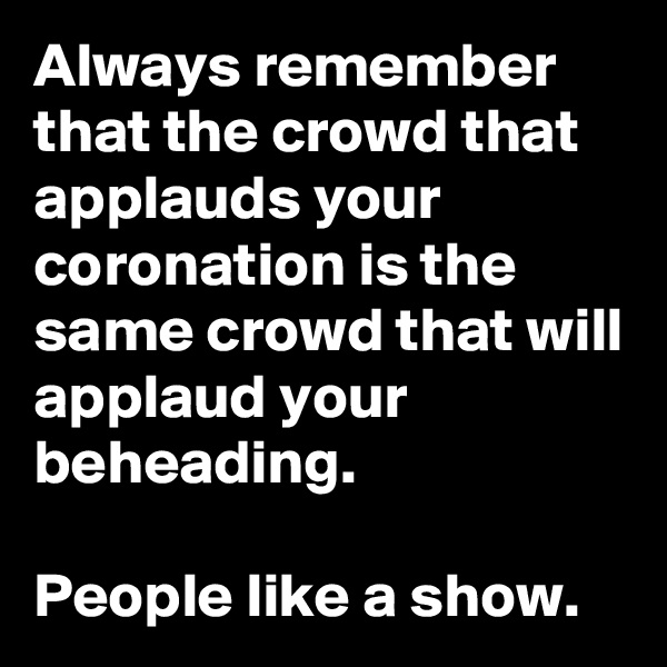 Always remember that the crowd that applauds your coronation is the same crowd that will applaud your beheading.  People like a show.