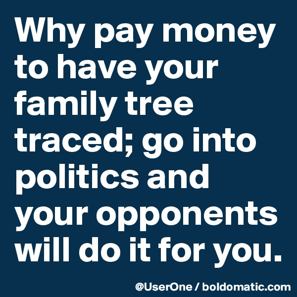 Why pay money to have your family tree traced; go into politics and your opponents will do it for you.
