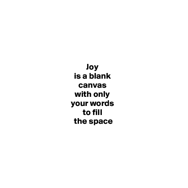 Joy  is a blank  canvas  with only  your words  to fill  the space