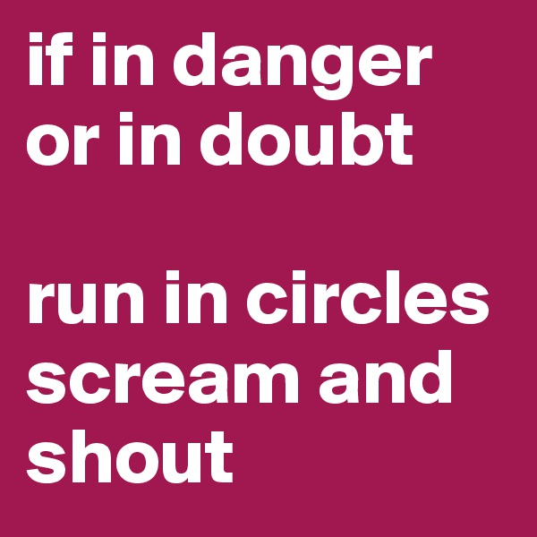 if in danger or in doubt  run in circles scream and shout
