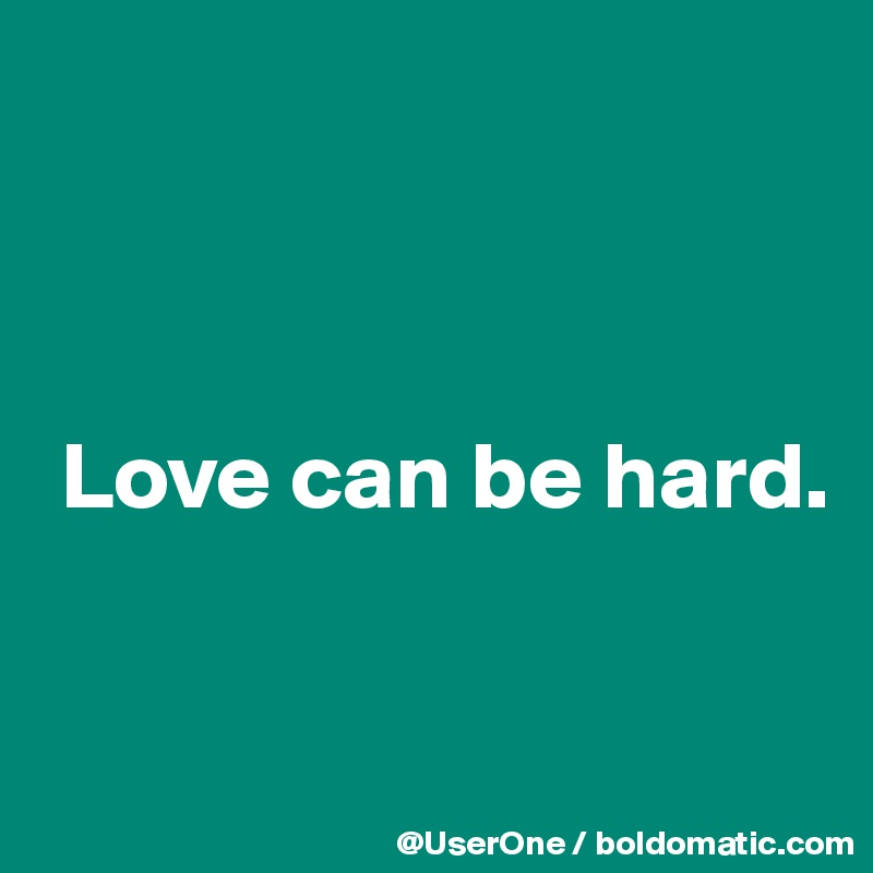 Love can be hard.