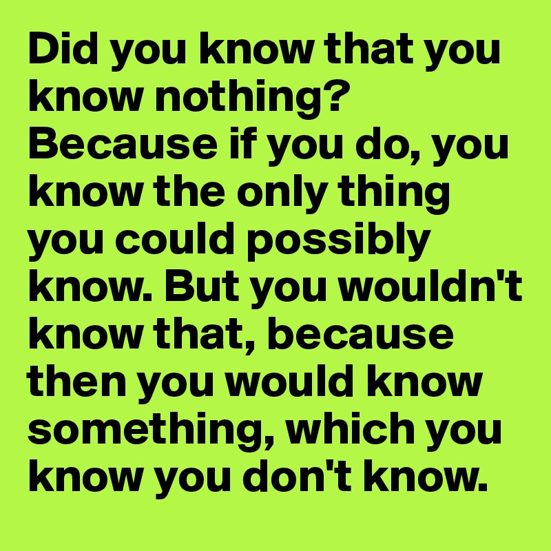 Did you know that you know nothing? Because if you do, you know the only thing you could possibly know. But you wouldn't know that, because then you would know something, which you know you don't know.