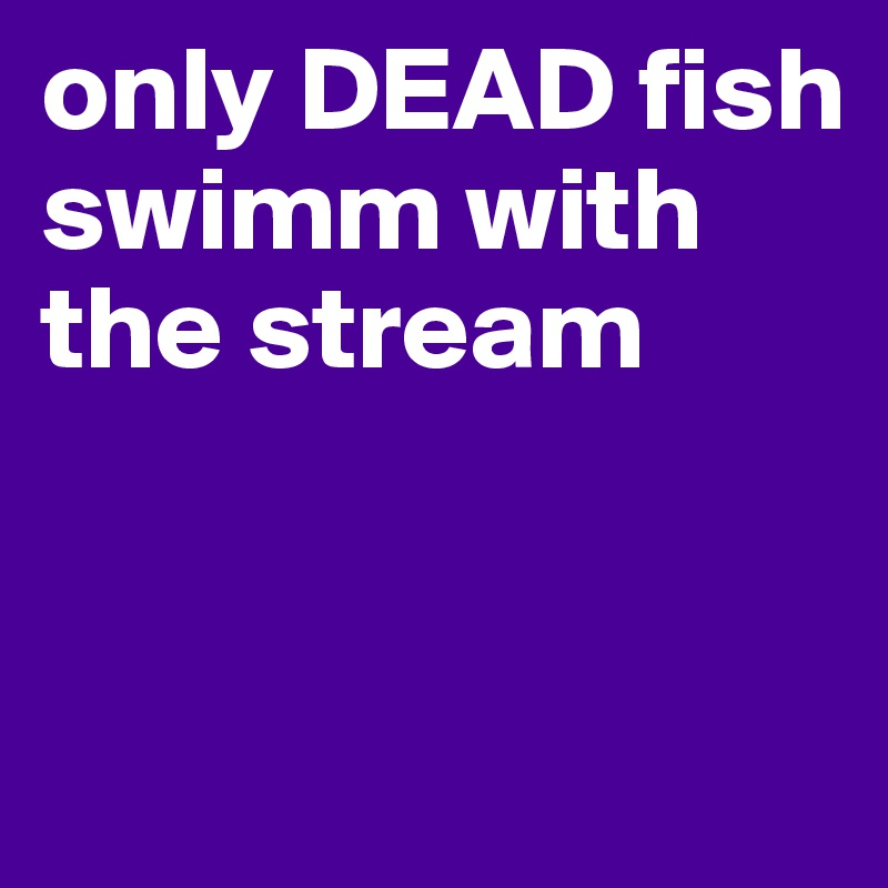 only DEAD fish swimm with the stream