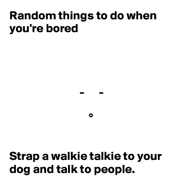 Random things to do when you're bored                                  -      -                                   °      Strap a walkie talkie to your dog and talk to people.