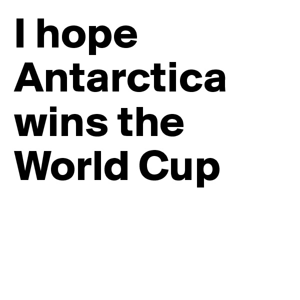 I hope Antarctica wins the World Cup