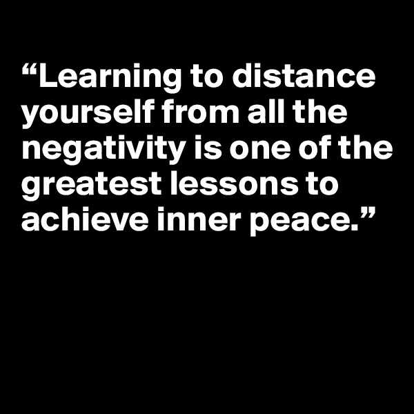 """Learning to distance yourself from all the negativity is one of the greatest lessons to achieve inner peace."""