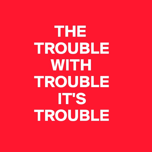 THE            TROUBLE               WITH          TROUBLE                 IT'S          TROUBLE