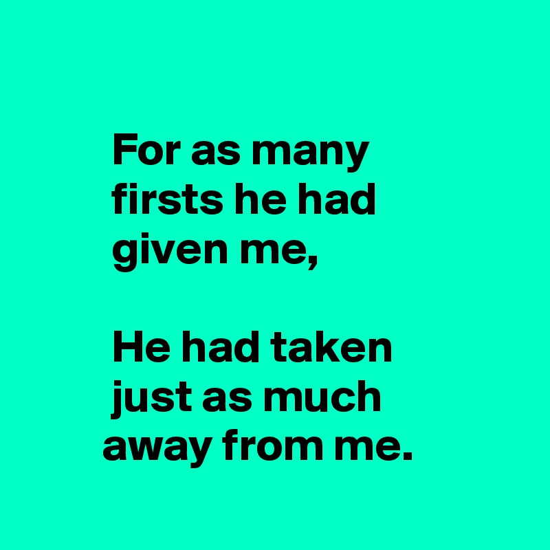 For as many           firsts he had           given me,           He had taken          just as much         away from me.