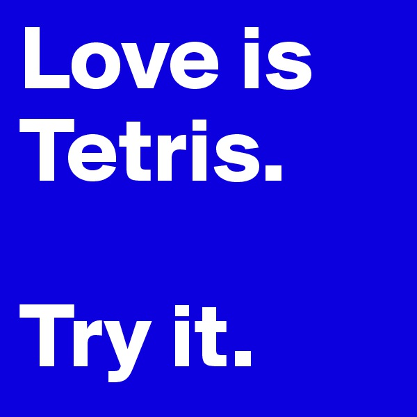 Love is Tetris.   Try it.