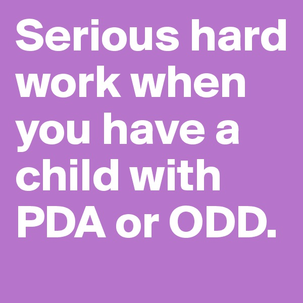 Serious hard work when you have a child with PDA or ODD.