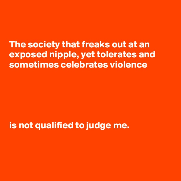 The society that freaks out at an exposed nipple, yet tolerates and sometimes celebrates violence      is not qualified to judge me.