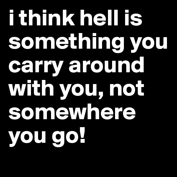 i think hell is something you carry around with you, not somewhere you go!