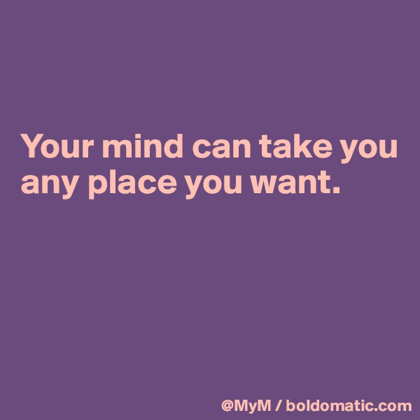 Your mind can take you any place you want.
