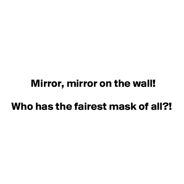 Mirror, mirror on the wall!   Who has the fairest mask of all?!