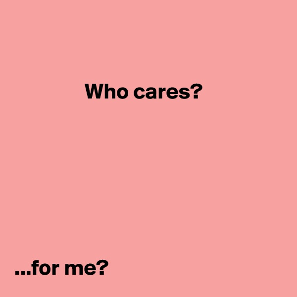Who cares?        ...for me?