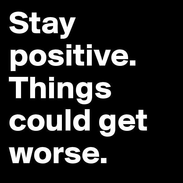 Stay positive. Things could get worse.