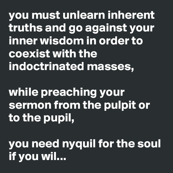 you must unlearn inherent truths and go against your inner wisdom in order to coexist with the indoctrinated masses,  while preaching your sermon from the pulpit or to the pupil,  you need nyquil for the soul if you wil...