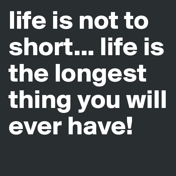 life is not to short... life is the longest thing you will ever have!
