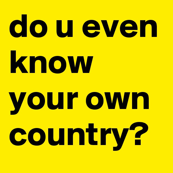do u even know your own country?
