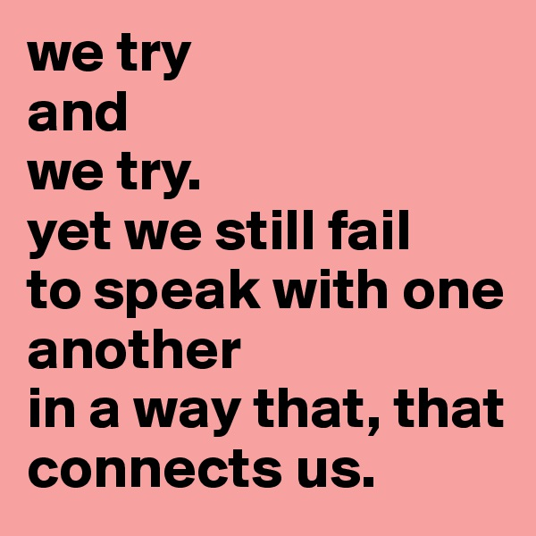 we try and we try.  yet we still fail to speak with one another in a way that, that connects us.