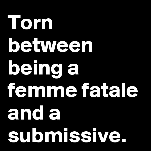 Torn between being a femme fatale and a submissive.