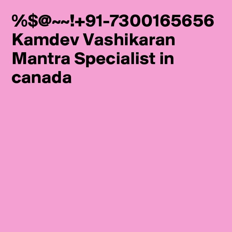 %$@~~!+91-7300165656 Kamdev Vashikaran Mantra Specialist in canada