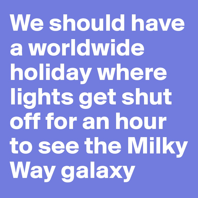 We should have a worldwide holiday where lights get shut off for an hour to see the Milky Way galaxy