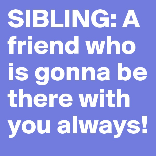 SIBLING: A friend who is gonna be there with you always!
