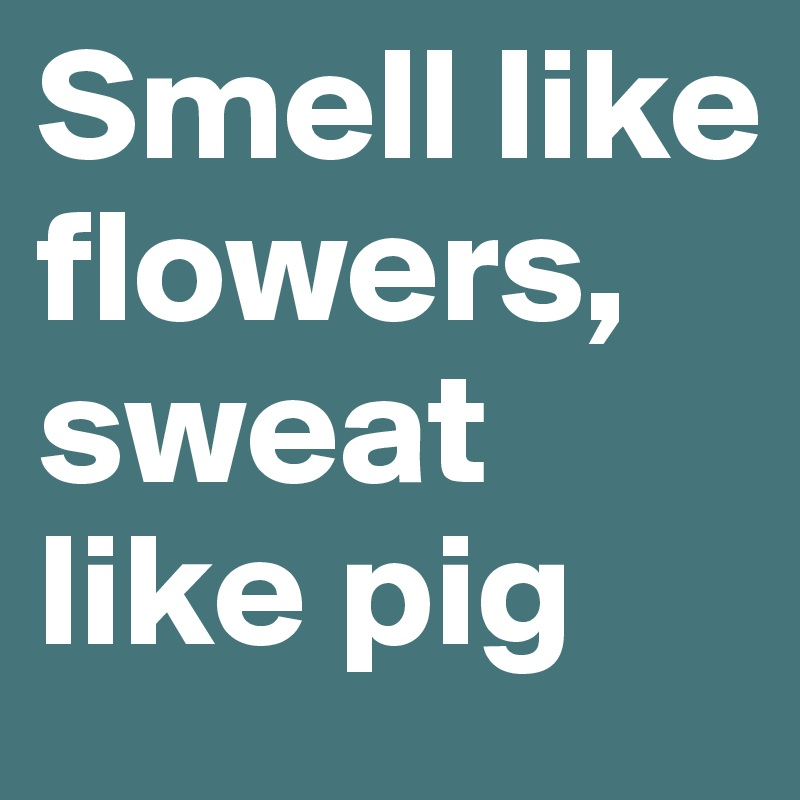Smell like flowers, sweat like pig
