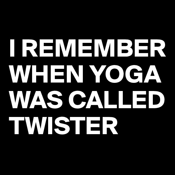 I REMEMBER WHEN YOGA WAS CALLED TWISTER