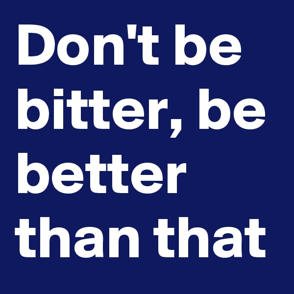 Don't be bitter, be better than that