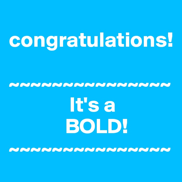 congratulations!  ~~~~~~~~~~~~~~~               It's a              BOLD! ~~~~~~~~~~~~~~~