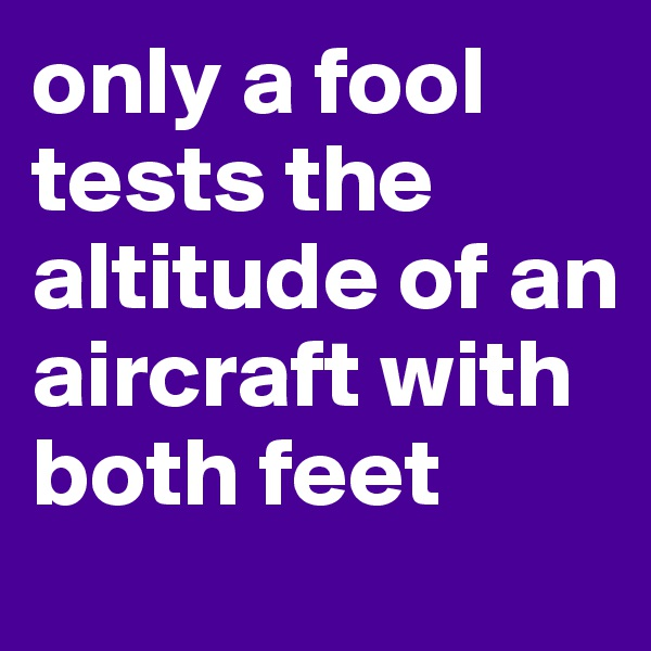 only a fool tests the altitude of an aircraft with both feet