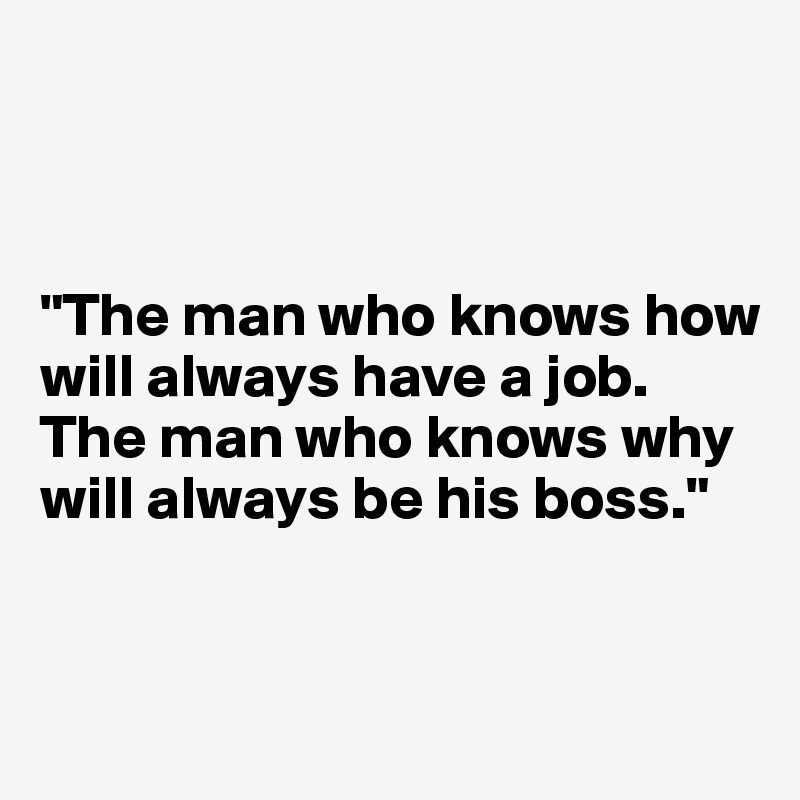 """""""The man who knows how will always have a job.  The man who knows why will always be his boss."""""""