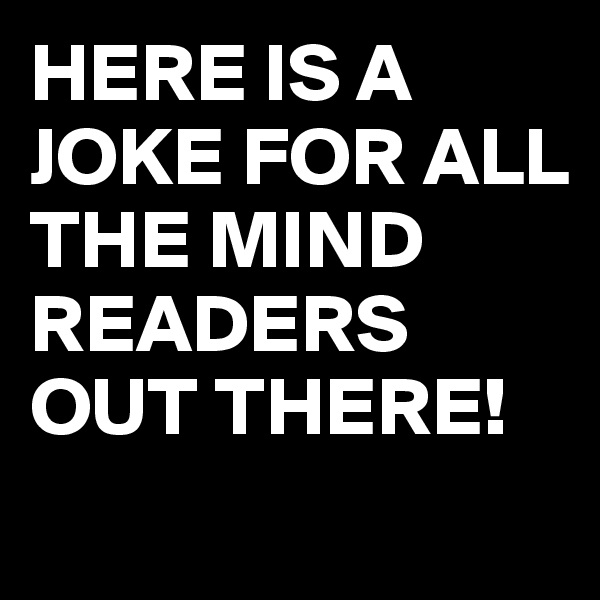 HERE IS A JOKE FOR ALL THE MIND READERS OUT THERE!
