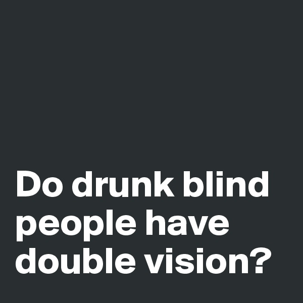 Do drunk blind people have double vision?