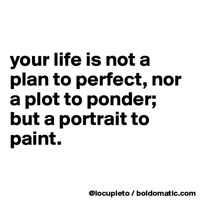 your life is not a plan to perfect, nor  a plot to ponder;  but a portrait to paint.