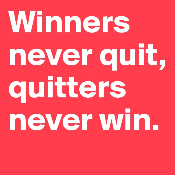 Winners never quit, quitters never win.