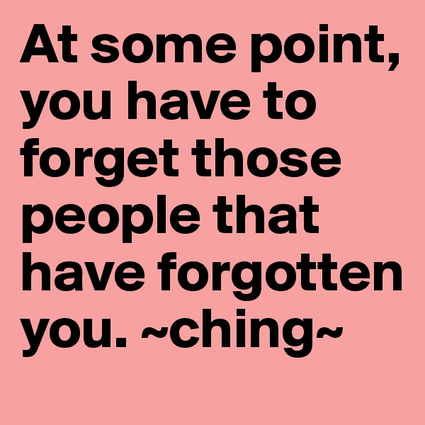 At some point, you have to forget those people that have forgotten you. ~ching~