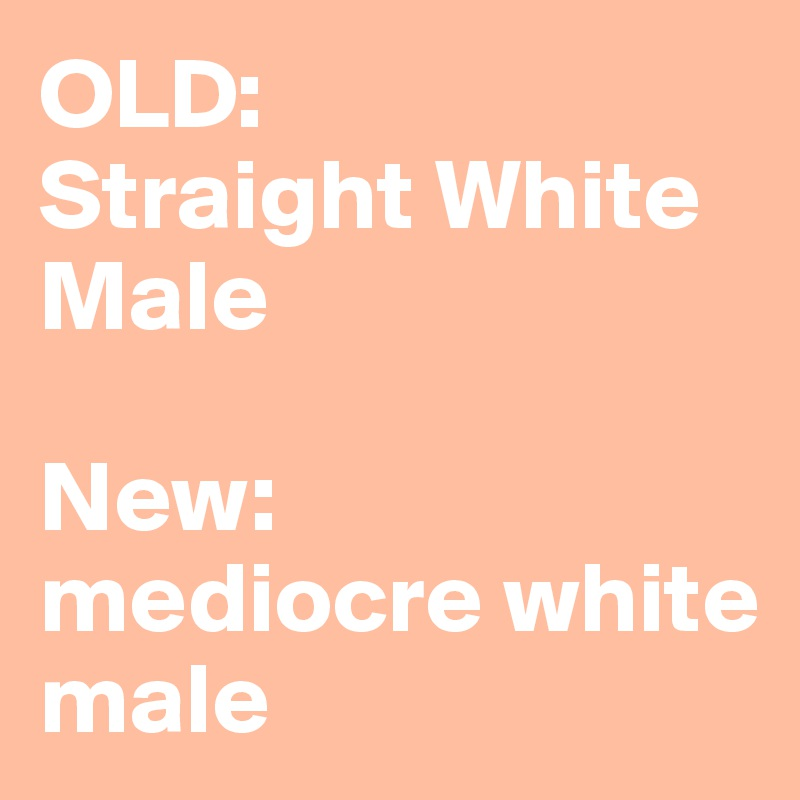 OLD:  Straight White Male  New:  mediocre white male