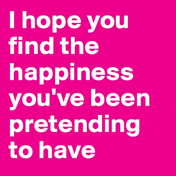 I hope you find the happiness you've been pretending to have