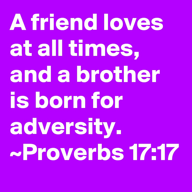 A friend loves at all times, and a brother is born for adversity. ~Proverbs 17:17