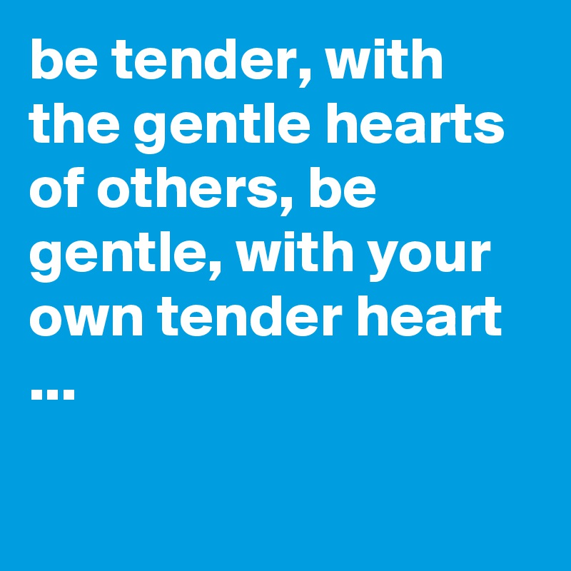 be tender, with the gentle hearts of others, be gentle, with your own tender heart ...