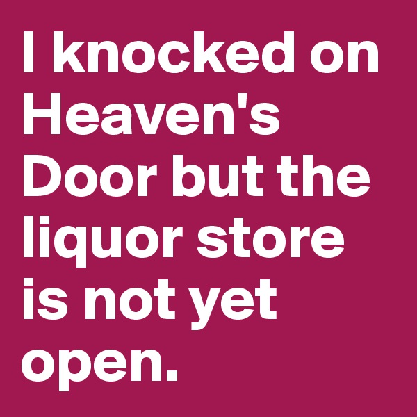 I knocked on Heaven's Door but the liquor store is not yet open.