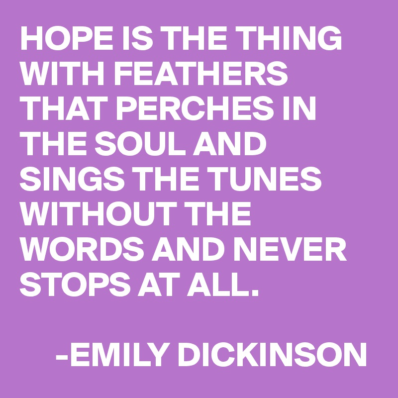 HOPE IS THE THING WITH FEATHERS THAT PERCHES IN THE SOUL AND SINGS THE TUNES WITHOUT THE WORDS AND NEVER STOPS AT ALL.       -EMILY DICKINSON