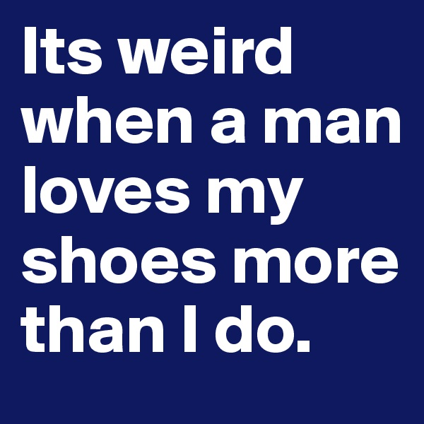 Its weird when a man loves my shoes more than I do.
