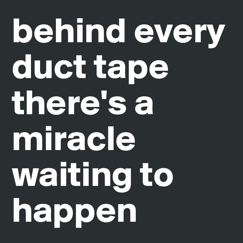 behind every duct tape there's a miracle waiting to happen