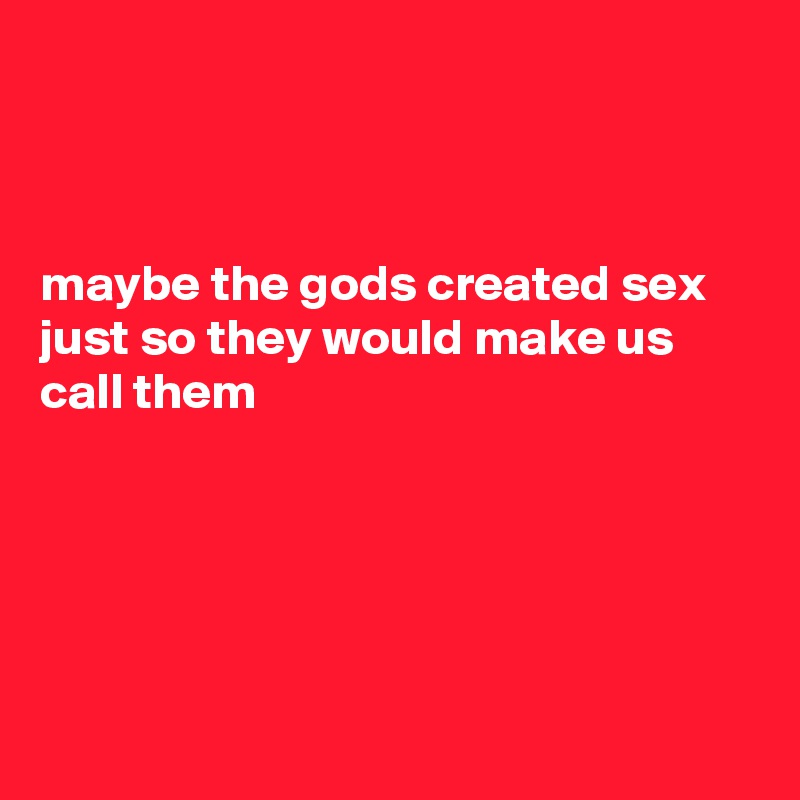 maybe the gods created sex just so they would make us call them