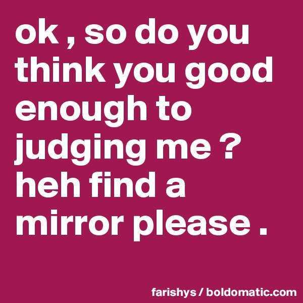 ok , so do you think you good enough to judging me ? heh find a mirror please .