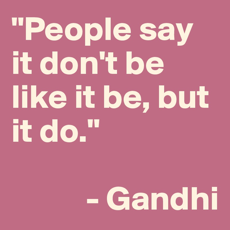 """""""People say it don't be like it be, but it do.""""             - Gandhi"""